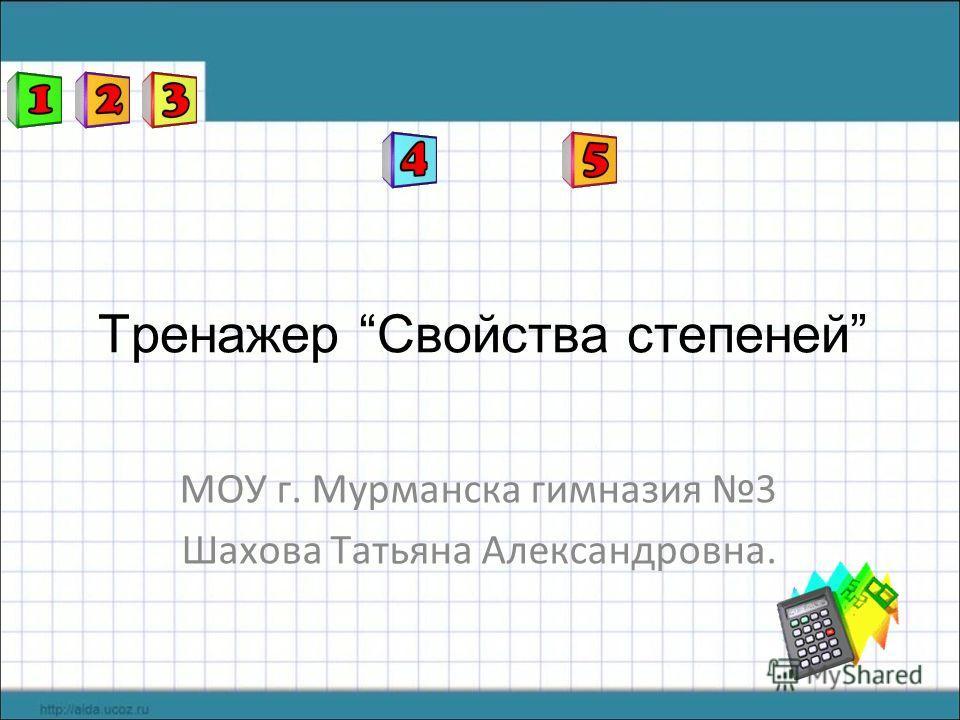 Тренажер Свойства степеней МОУ г. Мурманска гимназия 3 Шахова Татьяна Александровна.