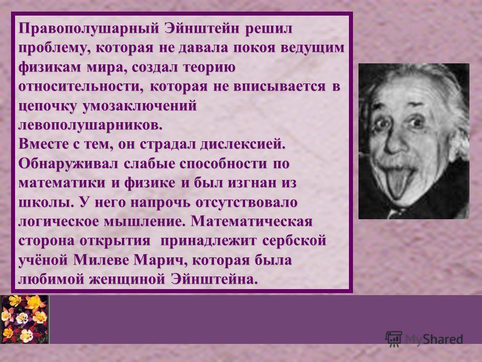 Правополушарный Эйнштейн решил проблему, которая не давала покоя ведущим физикам мира, создал теорию относительности, которая не вписывается в цепочку умозаключений левополушарников. Вместе с тем, он страдал дислексией. Обнаруживал слабые способности