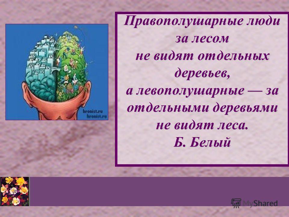 Правополушарные люди за лесом не видят отдельных деревьев, а левополушарные за отдельными деревьями не видят леса. Б. Белый