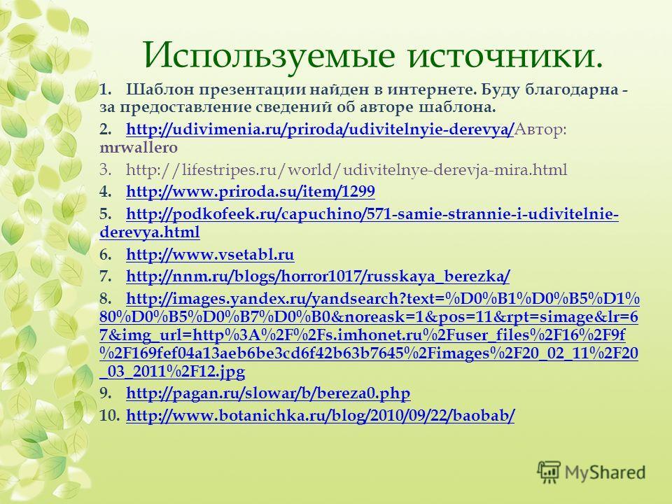 Используемые источники. 1.Шаблон презентации найден в интернете. Буду благодарна - за предоставление сведений об авторе шаблона. 2. http://udivimenia.ru/priroda/udivitelnyie-derevya/ Автор: mrwallero http://udivimenia.ru/priroda/udivitelnyie-derevya/