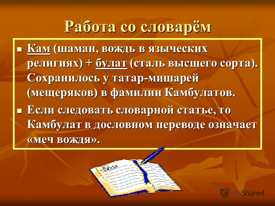 Работа со словарём Кам (шаман, вождь в языческих религиях) + булат (сталь высшего сорта). Сохранилось у татар-мишарей (мещеряков) в фамилии Камбулатов. Кам (шаман, вождь в языческих религиях) + булат (сталь высшего сорта). Сохранилось у татар-мишарей