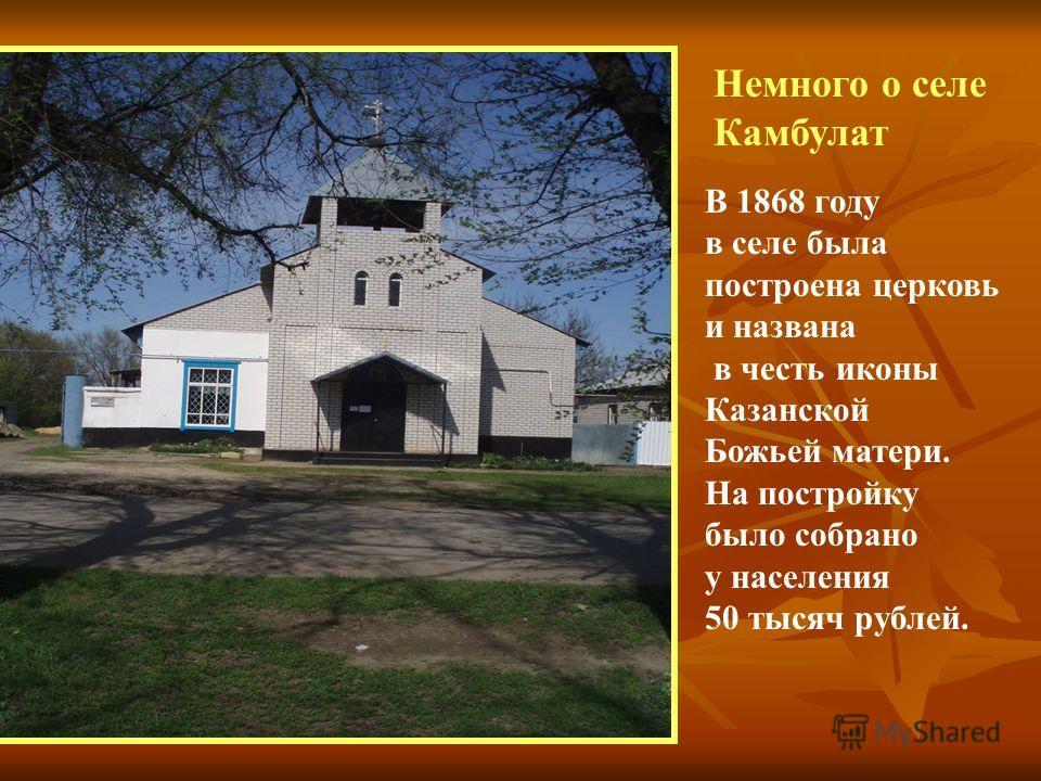 В 1868 году в селе была построена церковь и названа в честь иконы Казанской Божьей матери. На постройку было собрано у населения 50 тысяч рублей. Немного о селе Камбулат