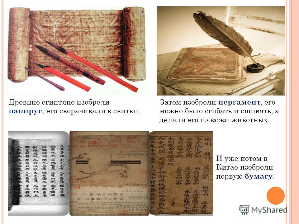 Древние египтяне изобрели папирус, его сворачивали в свитки. Затем изобрели пергамент, его можно было сгибать и сшивать, а делали его из кожи животных. И уже потом в Китае изобрели первую бумагу.