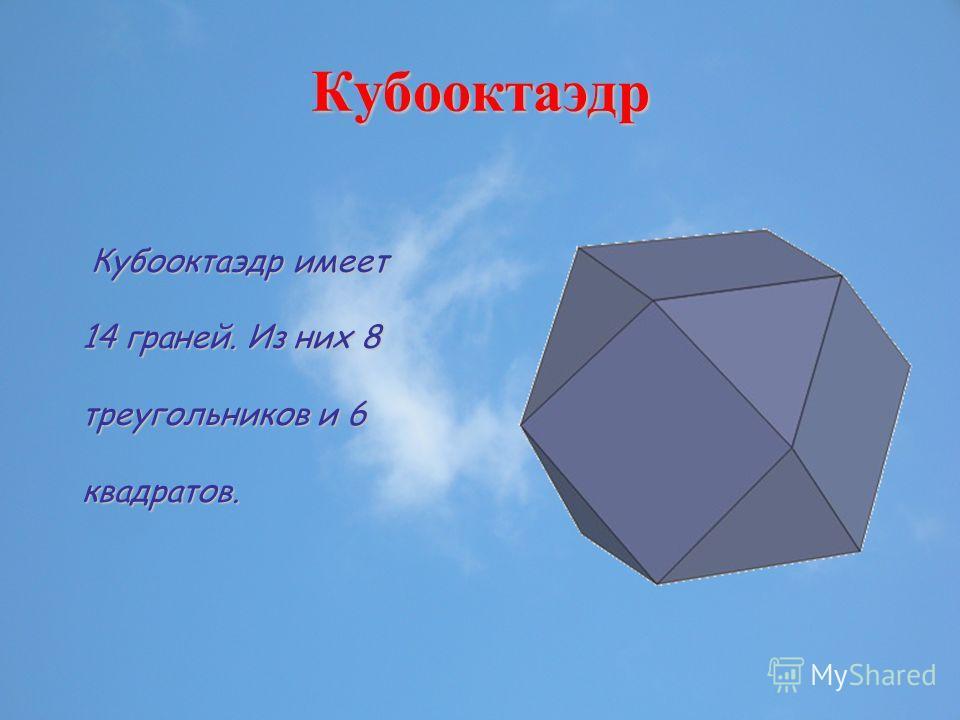 Кубооктаэдр Кубооктаэдр имеет 14 граней. Из них 8 треугольников и 6 квадратов.