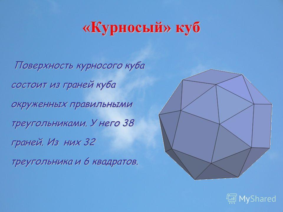 «Курносый» куб Поверхность курносого куба состоит из граней куба окруженных правильными треугольниками. У него 38 граней. Из них 32 треугольника и 6 квадратов. Поверхность курносого куба состоит из граней куба окруженных правильными треугольниками. У