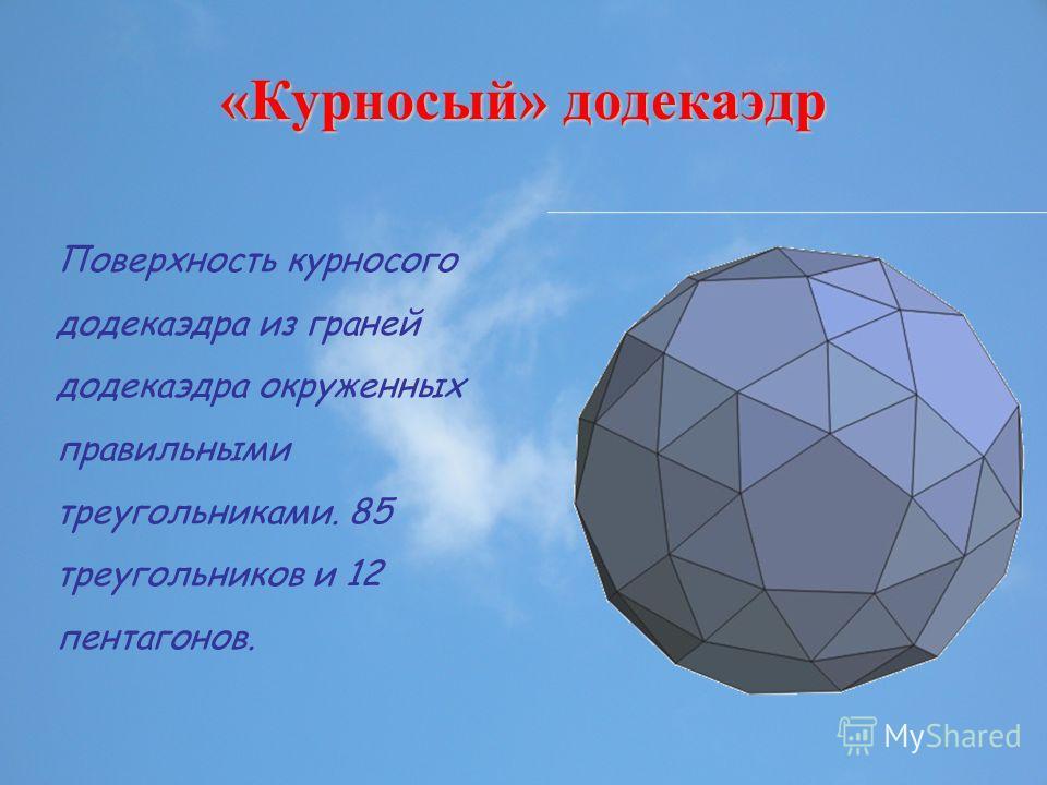 «Курносый» додекаэдр Поверхность курносого додекаэдра из граней додекаэдра окруженных правильными треугольниками. 85 треугольников и 12 пентагонов.