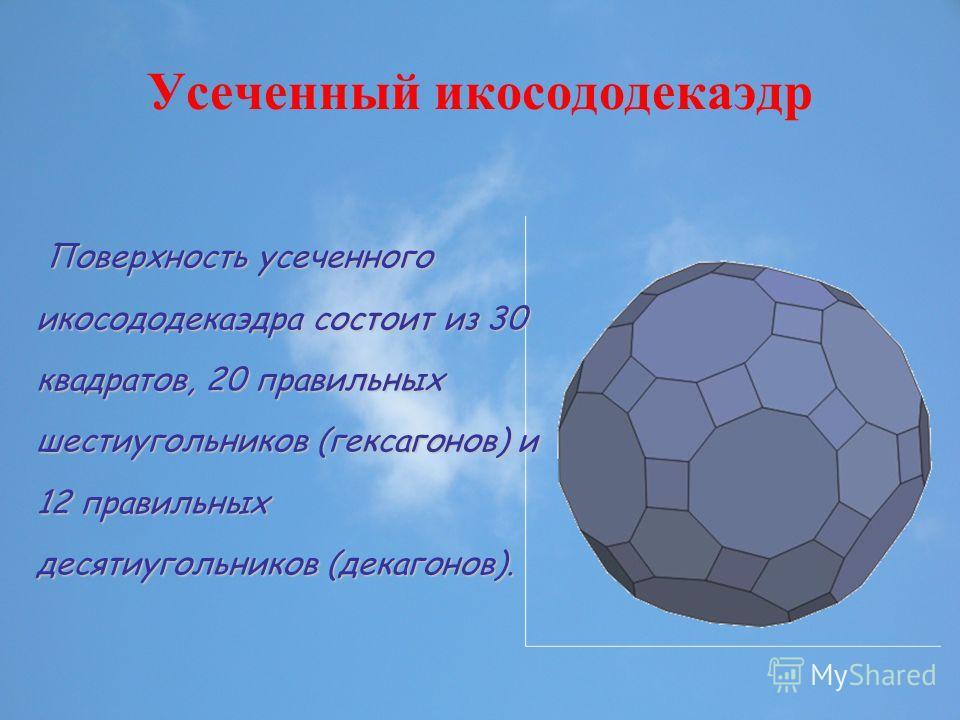 Усеченный икосододекаэдр Поверхность усеченного икосододекаэдра состоит из 30 квадратов, 20 правильных шестиугольников (гексагонов) и 12 правильных десятиугольников (декагонов). Поверхность усеченного икосододекаэдра состоит из 30 квадратов, 20 прави