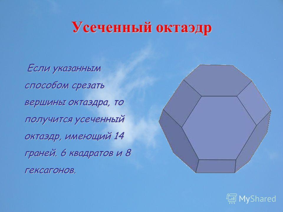 Усеченный октаэдр Если указанным способом срезать вершины октаэдра, то получится усеченный октаэдр, имеющий 14 граней. 6 квадратов и 8 гексагонов.