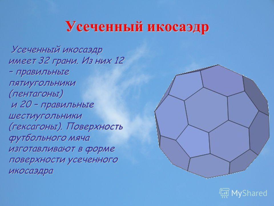 Усеченный икосаэдр Усеченный икосаэдр имеет 32 грани. Из них 12 – правильные пятиугольники (пентагоны) Усеченный икосаэдр имеет 32 грани. Из них 12 – правильные пятиугольники (пентагоны) и 20 – правильные шестиугольники (гексагоны). Поверхность футбо