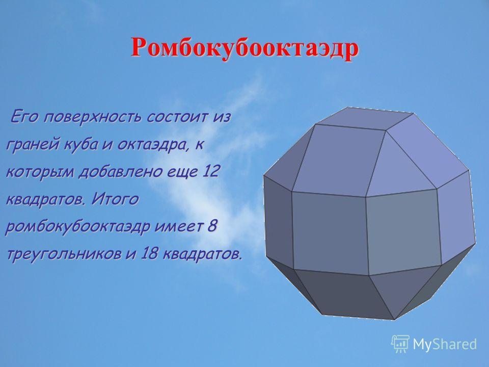 Ромбокубооктаэдр Его поверхность состоит из граней куба и октаэдра, к которым добавлено еще 12 квадратов. Итого ромбокубооктаэдр имеет 8 треугольников и 18 квадратов.