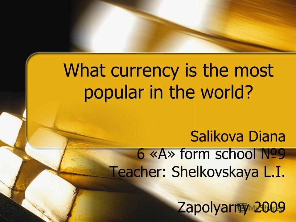 What currency is the most popular in the world? Salikova Diana 6 «А» form school 9 Teacher: Shelkovskaya L.I. Zapolyarny 2009