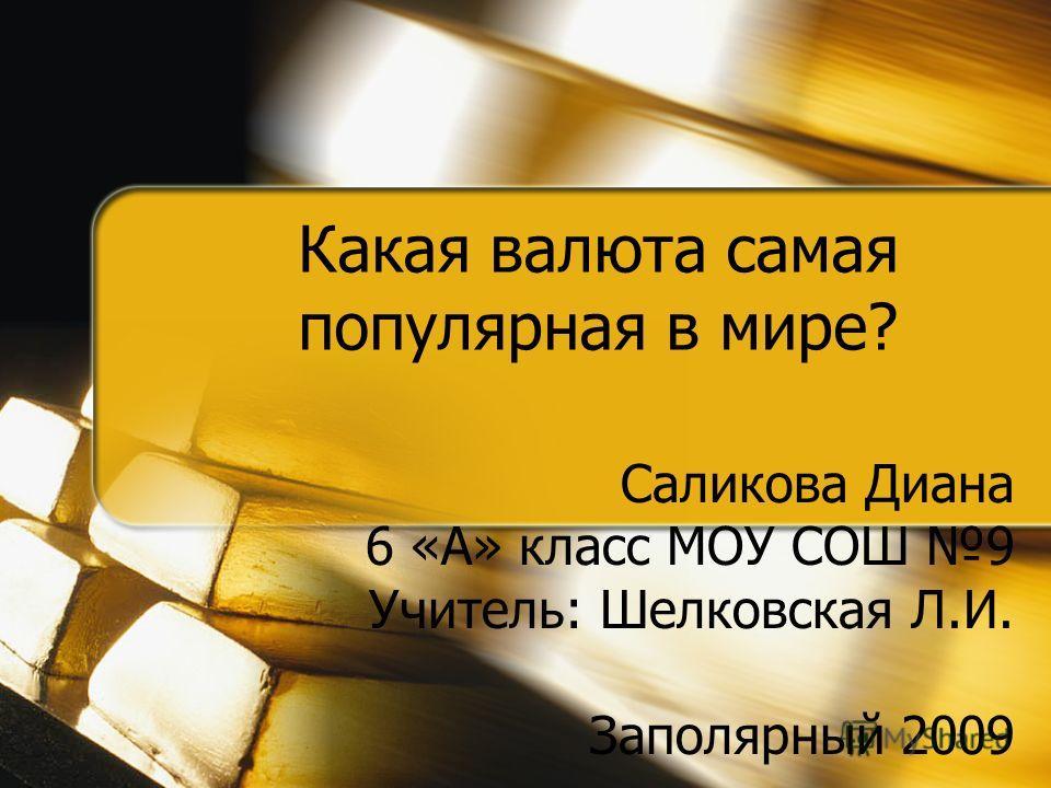 Какая валюта самая популярная в мире? Саликова Диана 6 «А» класс МОУ СОШ 9 Учитель: Шелковская Л.И. Заполярный 2009
