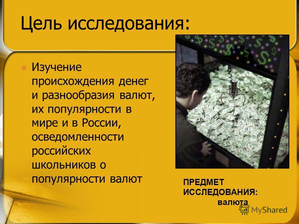 Цель исследования: Изучение происхождения денег и разнообразия валют, их популярности в мире и в России, осведомленности российских школьников о популярности валют ПРЕДМЕТ ИССЛЕДОВАНИЯ: валюта