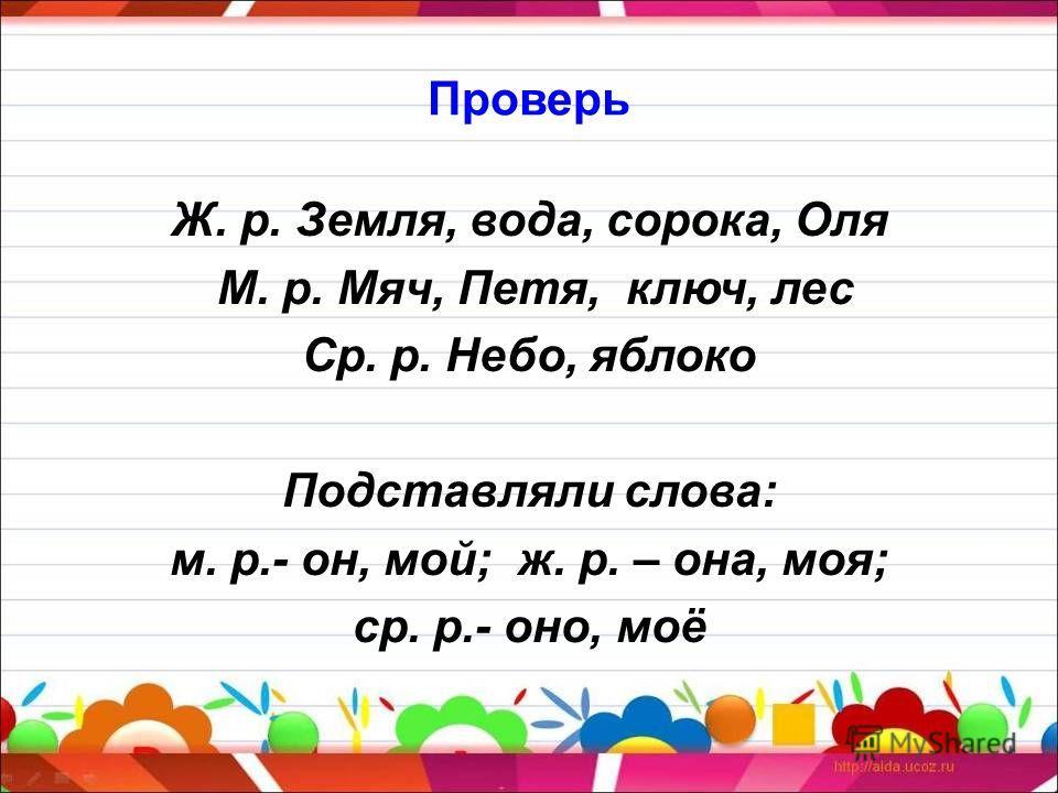 Проверь Ж. р. Земля, вода, сорока, Оля М. р. Мяч, Петя, ключ, лес Ср. р. Небо, яблоко Подставляли слова: м. р.- он, мой; ж. р. – она, моя; ср. р.- оно, моё