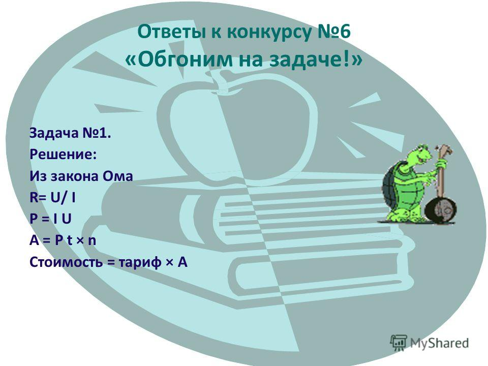 Ответы к конкурсу 6 «Обгоним на задаче!» Задача 1. Решение: Из закона Ома R= U/ I P = I U A = P t × n Стоимость = тариф × A