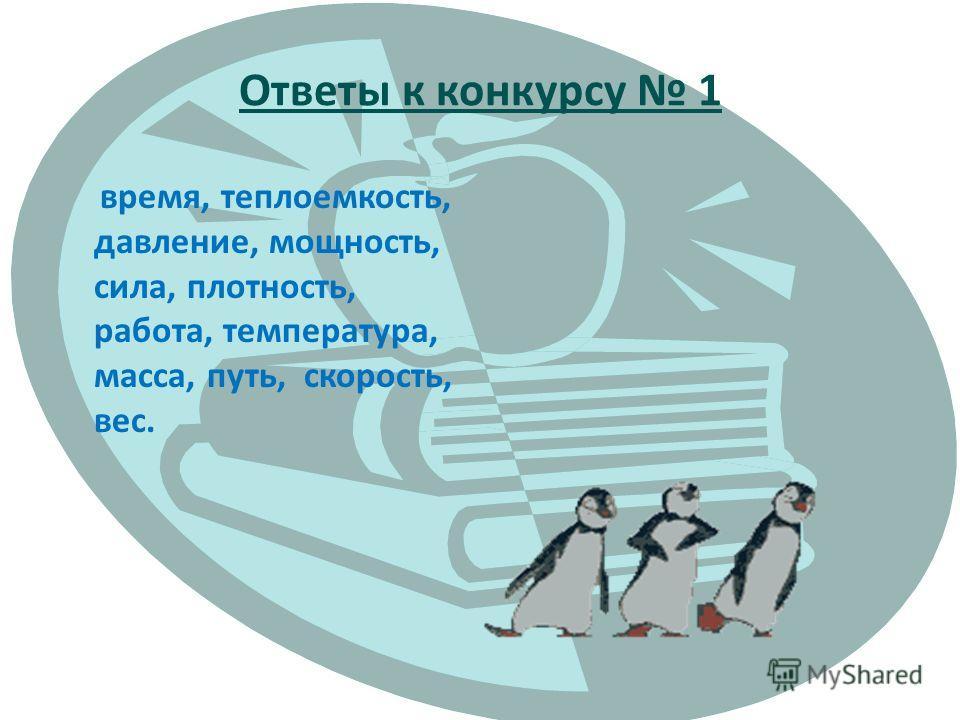 Ответы к конкурсу 1 время, теплоемкость, давление, мощность, сила, плотность, работа, температура, масса, путь, скорость, вес.