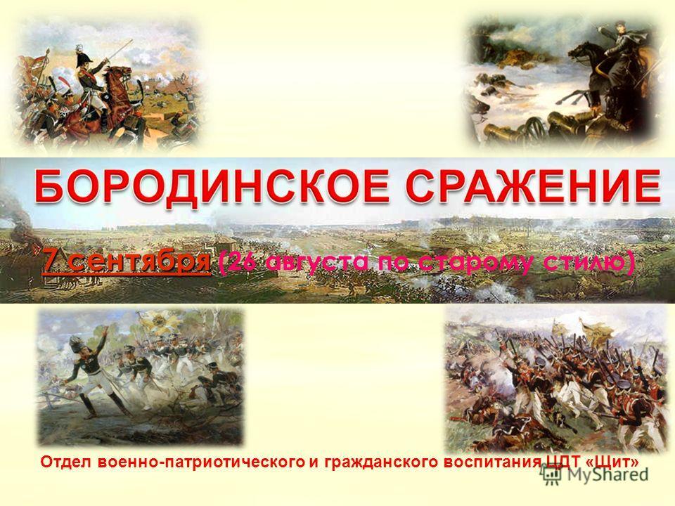 7 сентября7 сентября 7 сентября (26 августа по старому стилю) 7 сентября Отдел военно-патриотического и гражданского воспитания ЦДТ «Щит»