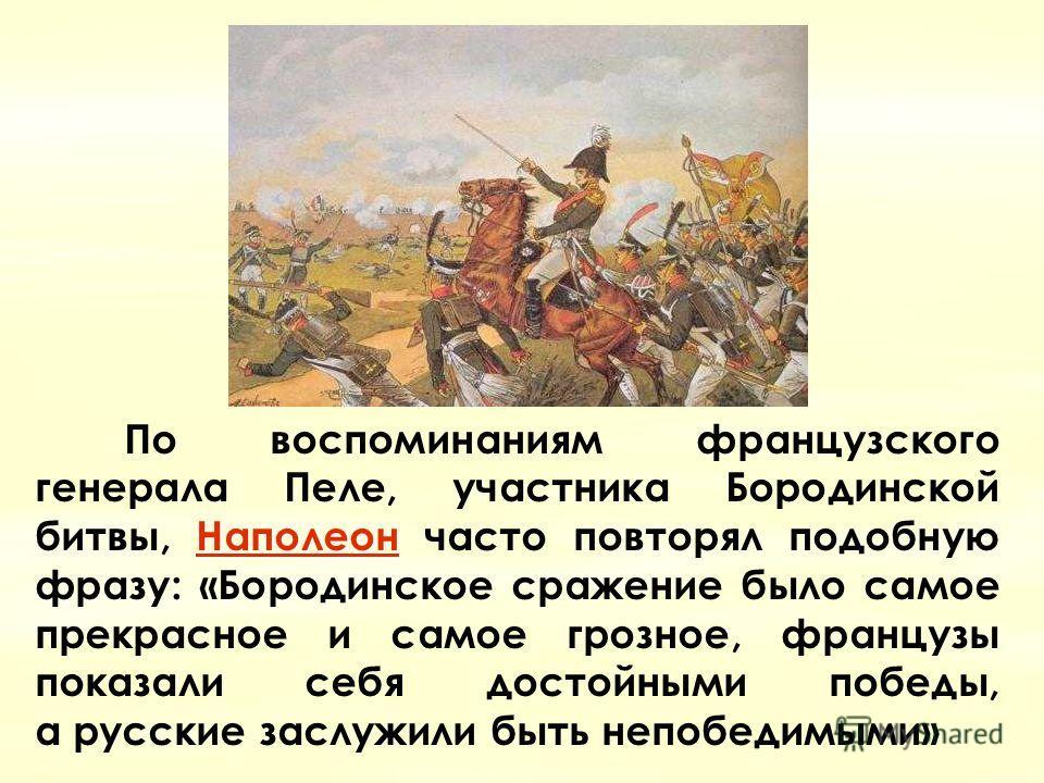 Наполеон Наполеон По воспоминаниям французского генерала Пеле, участника Бородинской битвы, Наполеон часто повторял подобную фразу: «Бородинское сражение было самое прекрасное и самое грозное, французы показали себя достойными победы, a русские заслу