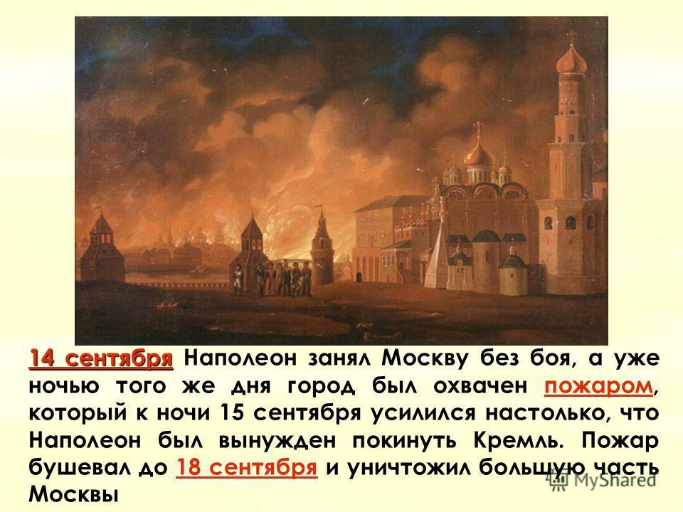 14 сентября14 сентября пожаром 18 сентября 14 сентября Наполеон занял Москву без боя, а уже ночью того же дня город был охвачен пожаром, который к ночи 15 сентября усилился настолько, что Наполеон был вынужден покинуть Кремль. Пожар бушевал до 18 сен