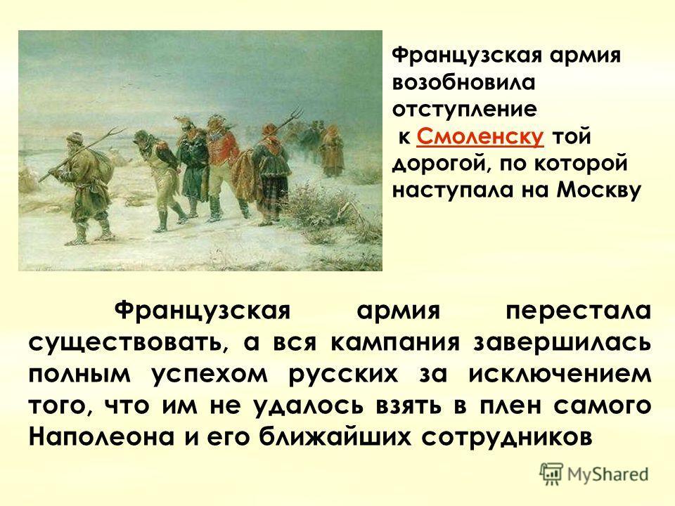 Французская армия возобновила отступление Смоленску Смоленску к Смоленску тойСмоленску дорогой, по которой наступала на Москву Французская армия перестала существовать, а вся кампания завершилась полным успехом русских за исключением того, что им не