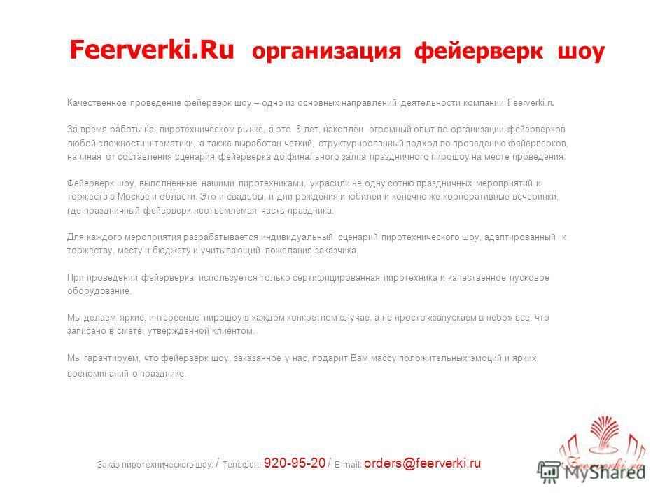Заказ пиротехнического шоу: / Телефон: 920-95-20 / E-mail: orders@feerverki.ru Feerverki.Ru организация фейерверк шоу Качественное проведение фейерверк шоу – одно из основных направлений деятельности компании Feerverki.ru За время работы на пиротехни