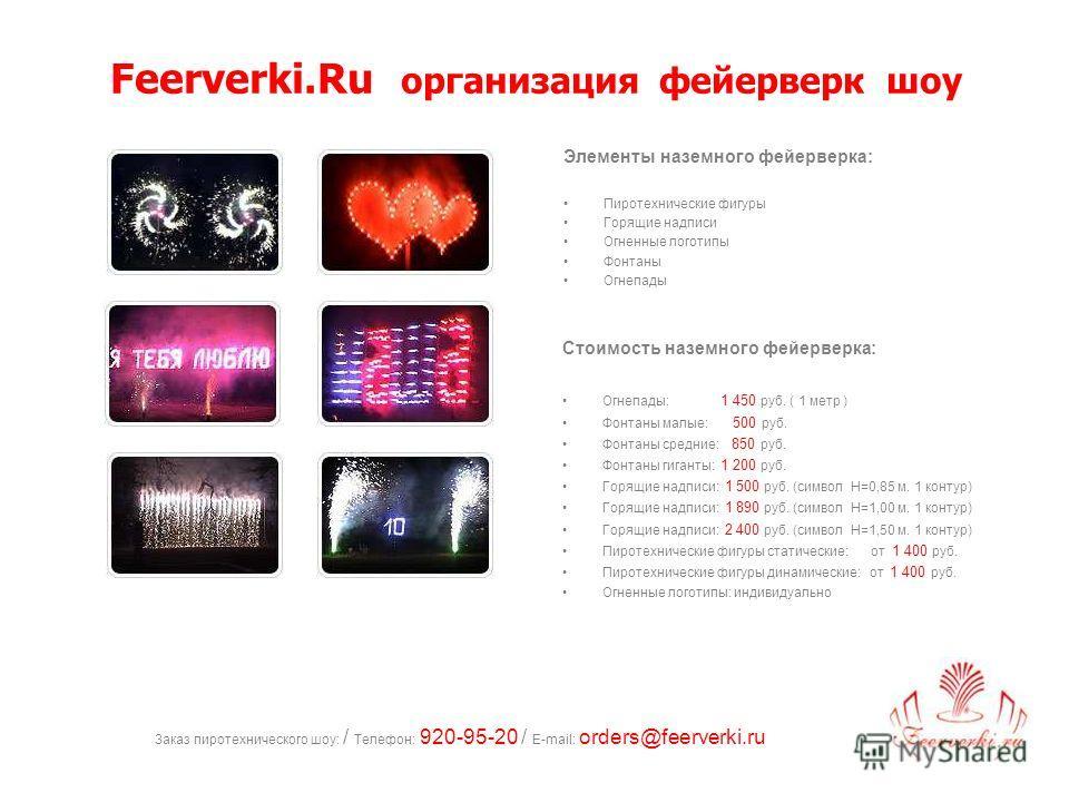 Заказ пиротехнического шоу: / Телефон: 920-95-20 / E-mail: orders@feerverki.ru Элементы наземного фейерверка: Пиротехнические фигуры Горящие надписи Огненные логотипы Фонтаны Огнепады Feerverki.Ru организация фейерверк шоу Стоимость наземного фейерве
