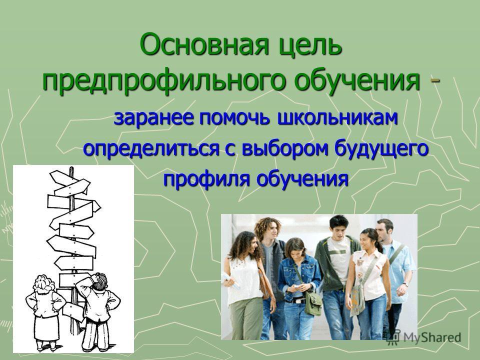 Основная цель предпрофильного обучения - заранее помочь школьникам заранее помочь школьникам определиться с выбором будущего определиться с выбором будущего профиля обучения профиля обучения