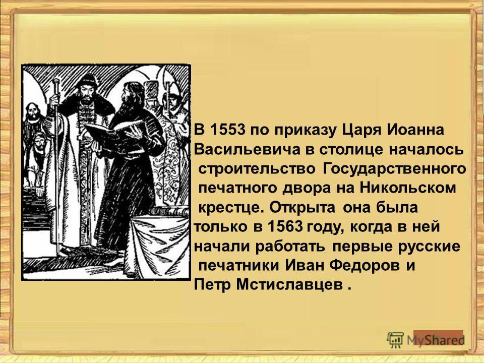 В 1553 по приказу Царя Иоанна Васильевича в столице началось строительство Государственного печатного двора на Никольском крестце. Открыта она была только в 1563 году, когда в ней начали работать первые русские печатники Иван Федоров и Петр Мстиславц