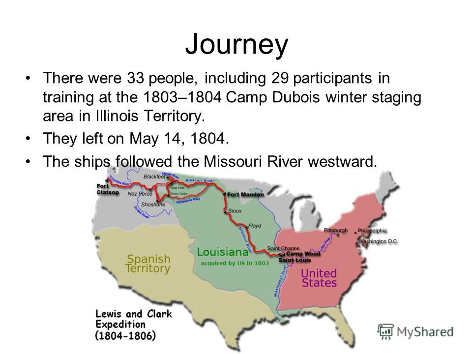 Journey There were 33 people, including 29 participants in training at the 1803–1804 Camp Dubois winter staging area in Illinois Territory. They left on May 14, 1804. The ships followed the Missouri River westward.