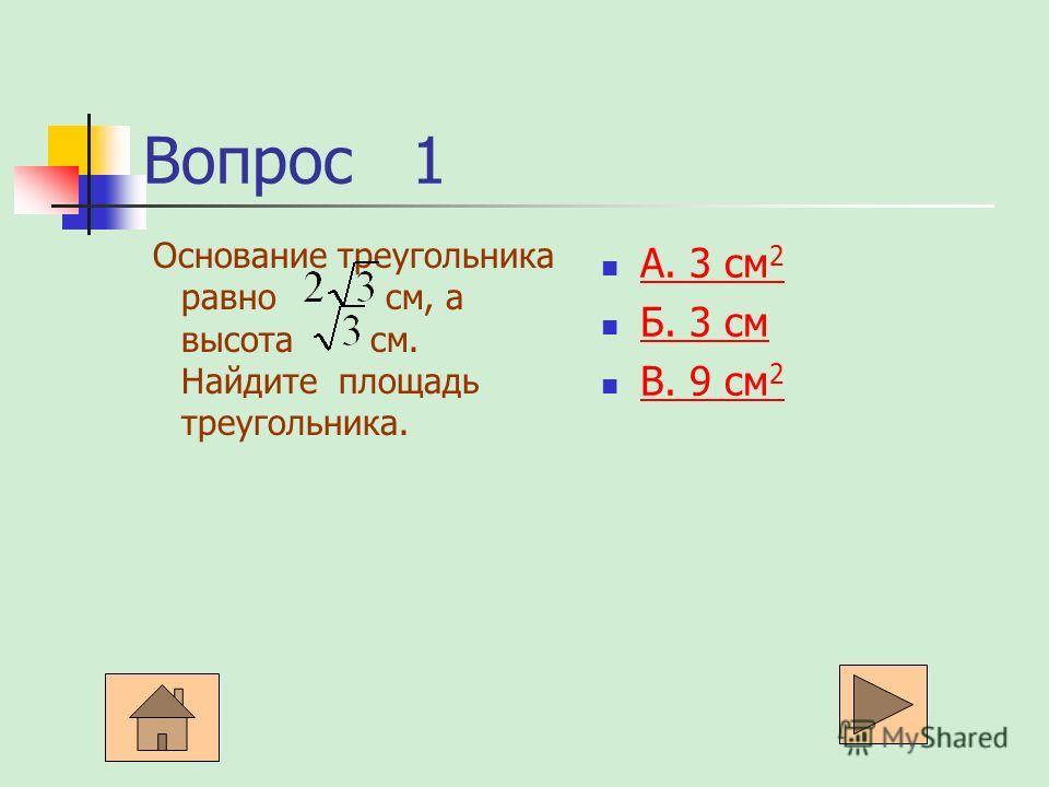 Вопрос 1 Основание треугольника равно см, а высота см. Найдите площадь треугольника. А. 3 см 2 А. 3 см 2 Б. 3 см Б. 3 см В. 9 см 2 В. 9 см 2