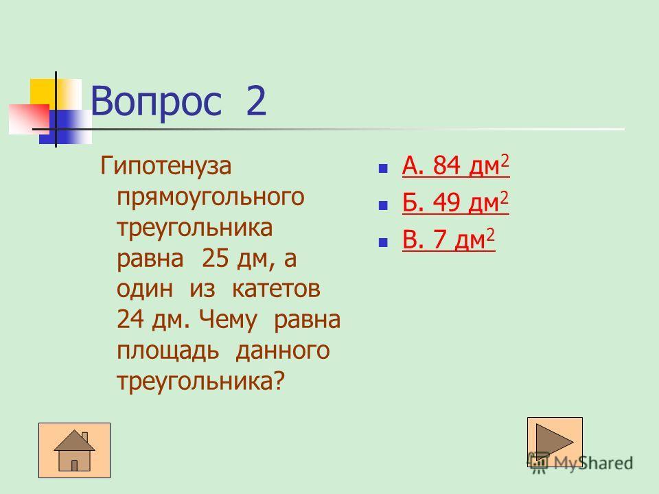 Вопрос 2 Гипотенуза прямоугольного треугольника равна 25 дм, а один из катетов 24 дм. Чему равна площадь данного треугольника? А. 84 дм 2 А. 84 дм 2 Б. 49 дм 2 Б. 49 дм 2 В. 7 дм 2 В. 7 дм 2