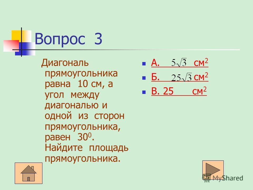 Вопрос 3 Диагональ прямоугольника равна 10 см, а угол между диагональю и одной из сторон прямоугольника, равен 30 0. Найдите площадь прямоугольника. А. см 2 А. см 2 Б. см 2 Б. см 2 В. 25 см 2 В. 25 см 2