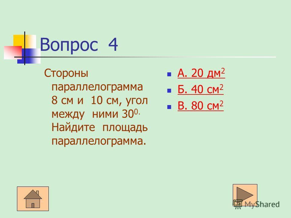 Вопрос 4 Стороны параллелограмма 8 см и 10 см, угол между ними 30 0. Найдите площадь параллелограмма. А. 20 дм 2 А. 20 дм 2 Б. 40 см 2 Б. 40 см 2 В. 80 см 2 В. 80 см 2