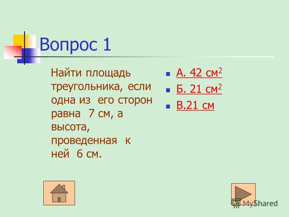 Вопрос 1 Найти площадь треугольника, если одна из его сторон равна 7 см, а высота, проведенная к ней 6 см. А. 42 см 2 А. 42 см 2 Б. 21 см 2 Б. 21 см 2 В.21 см