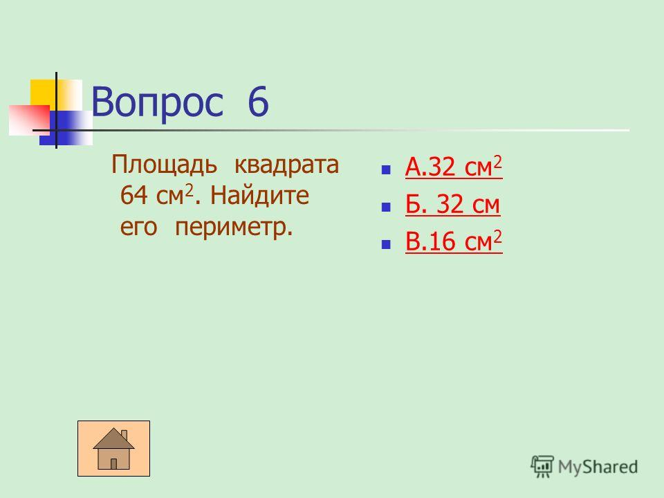 Вопрос 6 Площадь квадрата 64 см 2. Найдите его периметр. А.32 см 2 А.32 см 2 Б. 32 см Б. 32 см В.16 см 2 В.16 см 2