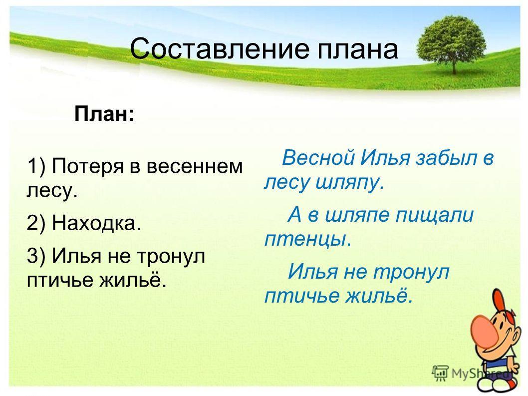 Составление плана План: 1) Потеря в весеннем лесу. 2) Находка. 3) Илья не тронул птичье жильё. Весной Илья забыл в лесу шляпу. А в шляпе пищали птенцы. Илья не тронул птичье жильё.