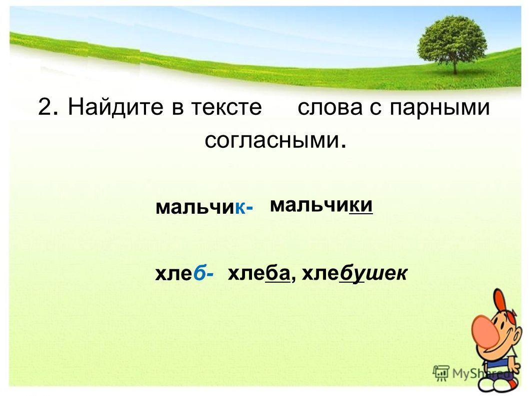 2. Найдите в тексте слова с парными согласными. мальчик- хлеб- мальчики хлеба, хлебушек