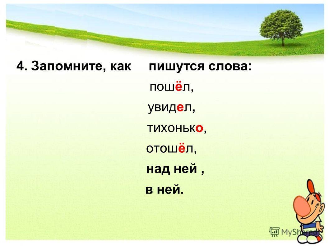 4. Запомните, как пишутся слова: пошёл, увидел, тихонько, отошёл, над ней, в ней.