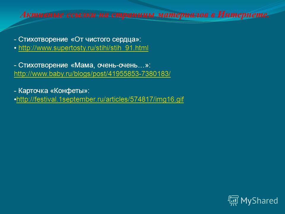 Активные ссылки на страницы материалов в Интернете. - Стихотворение «От чистого сердца»: http://www.supertosty.ru/stihi/stih_91.html - Стихотворение «Мама, очень-очень…»: http://www.baby.ru/blogs/post/41955853-7380183/ http://www.baby.ru/blogs/post/4