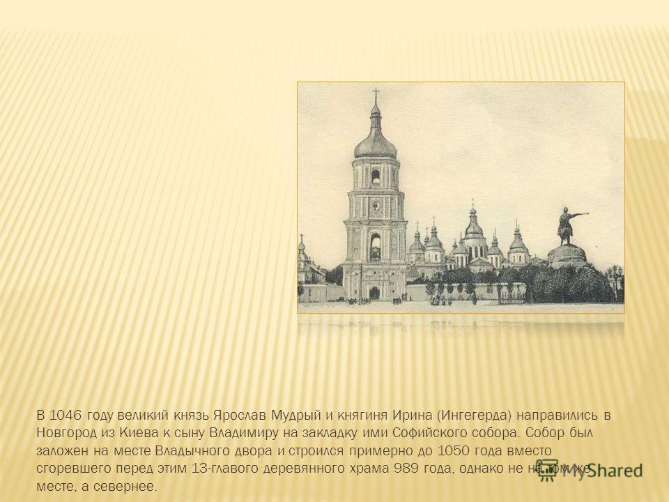 В 1046 году великий князь Ярослав Мудрый и княгиня Ирина (Ингегерда) направились в Новгород из Киева к сыну Владимиру на закладку ими Софийского собора. Собор был заложен на месте Владычного двора и строился примерно до 1050 года вместо сгоревшего пе