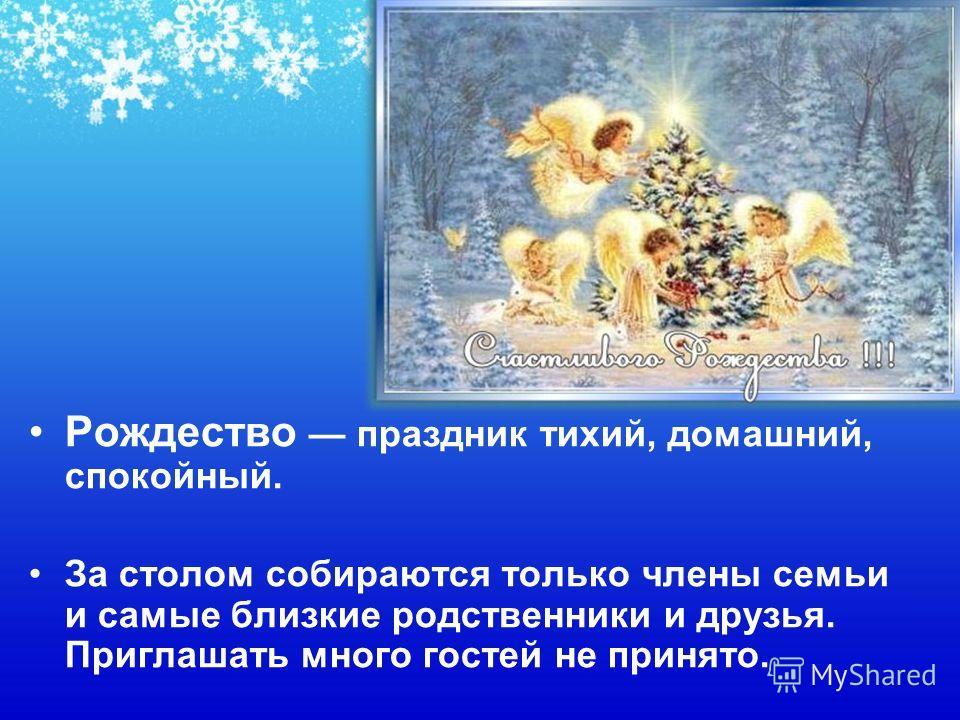 Рождество праздник тихий, домашний, спокойный. За столом собираются только члены семьи и самые близкие родственники и друзья. Приглашать много гостей не принято.