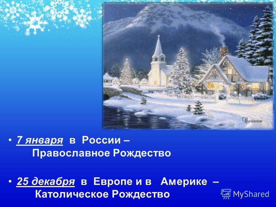 7 января в России – Православное Рождество 25 декабря в Европе и в Америке – Католическое Рождество