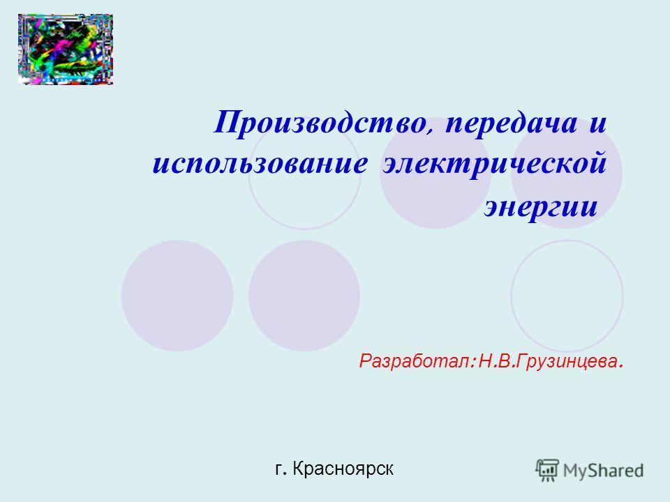 Производство, передача и использование электрической энергии. Разработал : Н. В. Грузинцева. г. Красноярск