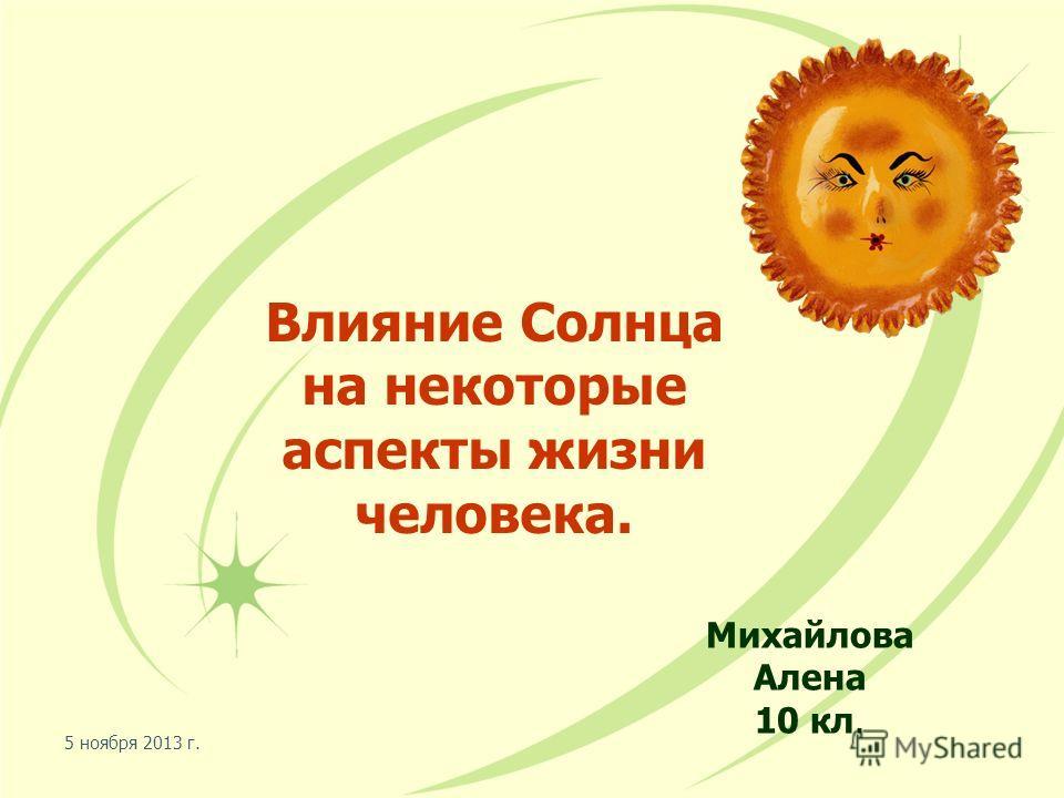 5 ноября 2013 г. Влияние Солнца на некоторые аспекты жизни человека. Михайлова Алена 10 кл.