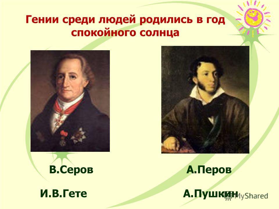 Гении среди людей родились в год спокойного солнца В.Серов А.Перов И.В.Гете А.Пушкин
