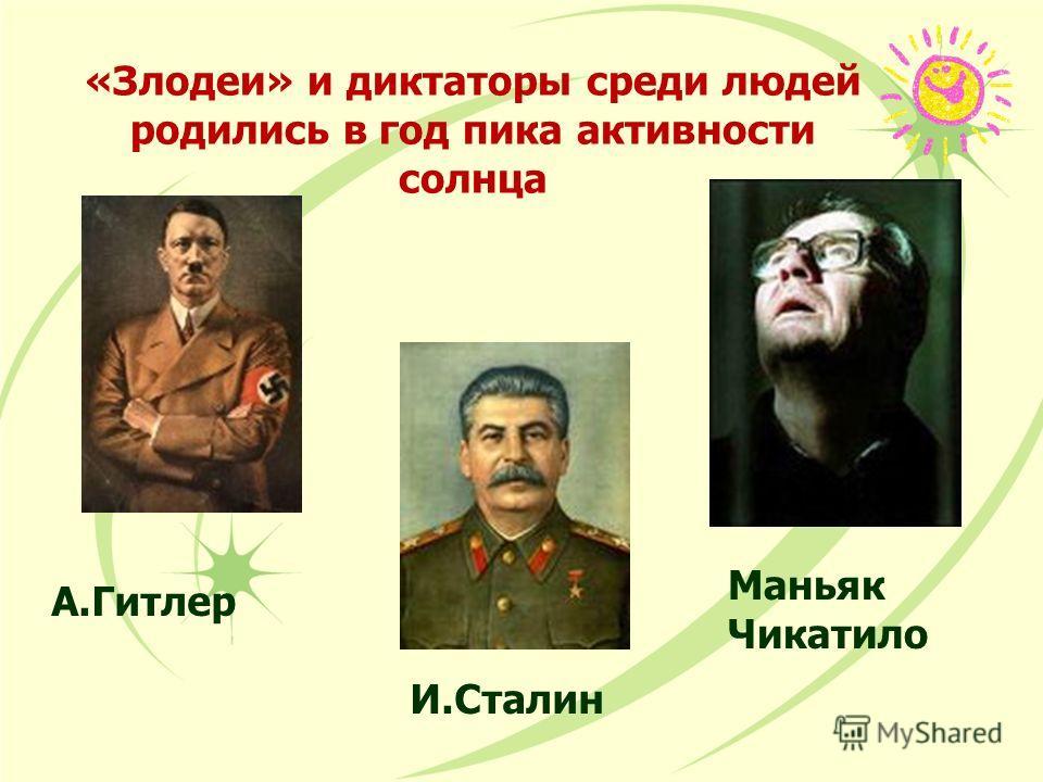 «Злодеи» и диктаторы среди людей родились в год пика активности солнца А.Гитлер И.Сталин Маньяк Чикатило
