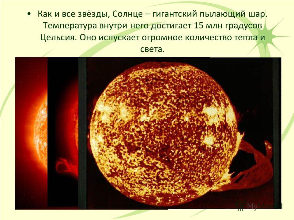 Как и все звёзды, Солнце – гигантский пылающий шар. Температура внутри него достигает 15 млн градусов Цельсия. Оно испускает огромное количество тепла и света.