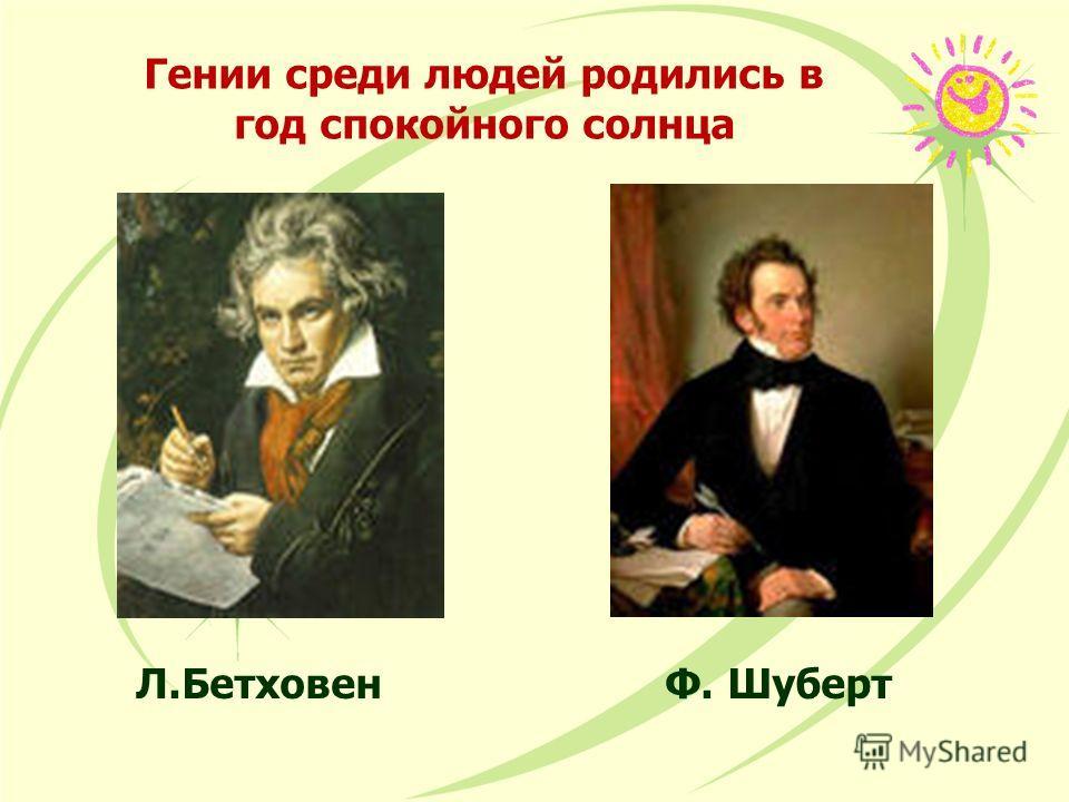 Гении среди людей родились в год спокойного солнца Л.Бетховен Ф. Шуберт