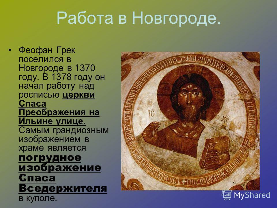 Работа в Новгороде. Феофан Грек поселился в Новгороде в 1370 году. В 1378 году он начал работу над росписью церкви Спаса Преображения на Ильине улице. Самым грандиозным изображением в храме является погрудное изображение Спаса Вседержителя в куполе.