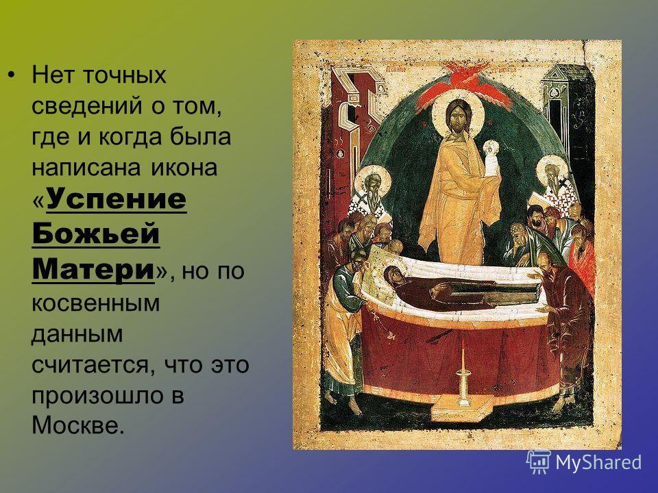 Нет точных сведений о том, где и когда была написана икона « Успение Божьей Матери », но по косвенным данным считается, что это произошло в Москве.